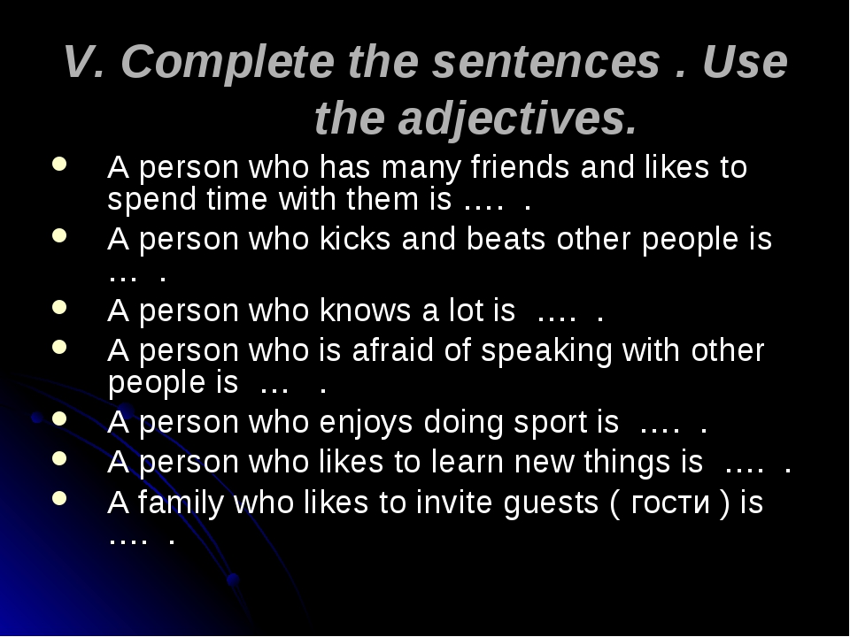 V. Complete the sentences . Use the adjectives. A person who has many friends...