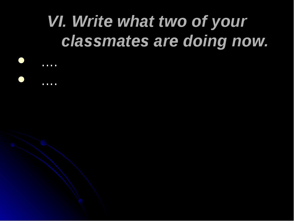 VI. Write what two of your classmates are doing now. …. ….