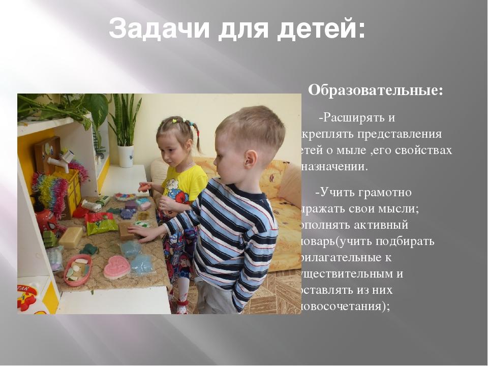 Задачи для детей: Образовательные:  -Расширять и закреплять представления де...