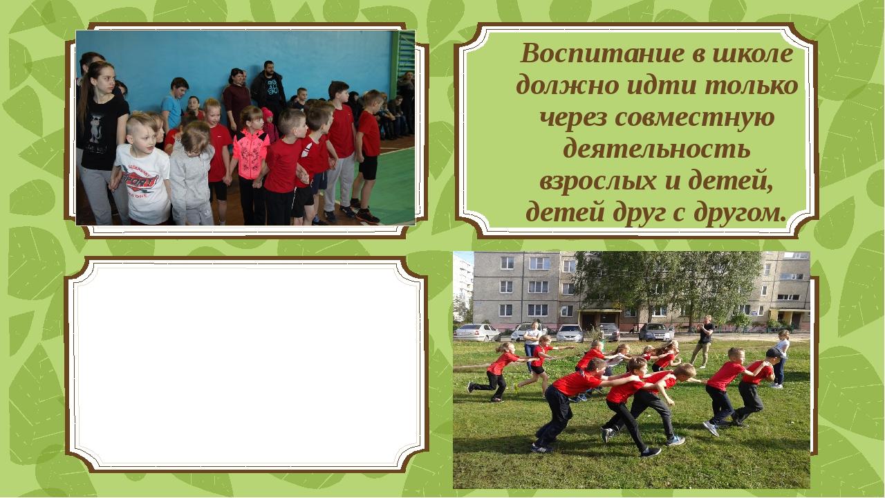 Воспитание в школе должно идти только через совместную деятельность взрослых...