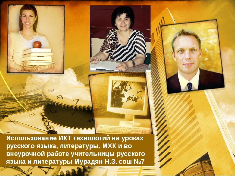 Использование ИКТ технологий на уроках русского языка, литературы, МХК и во в...