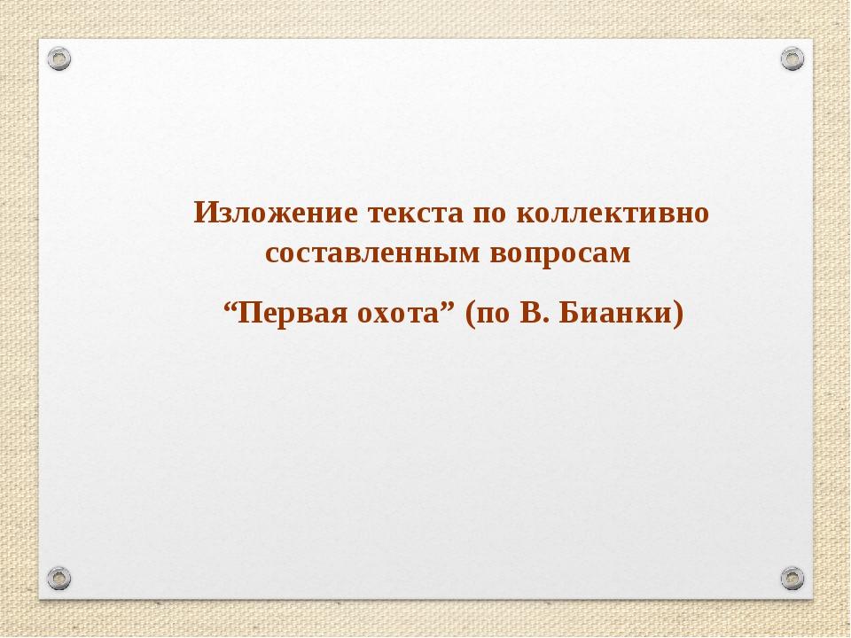 """Изложение текста по коллективно составленным вопросам """"Первая охота"""" (по В. Б..."""