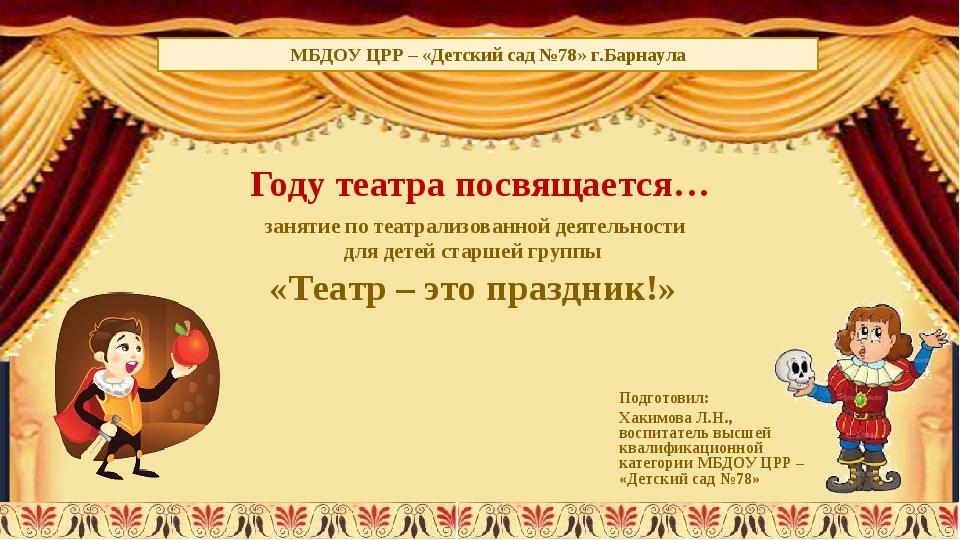 Году театра посвящается… Подготовил: Хакимова Л.Н., воспитатель высшей квалиф...