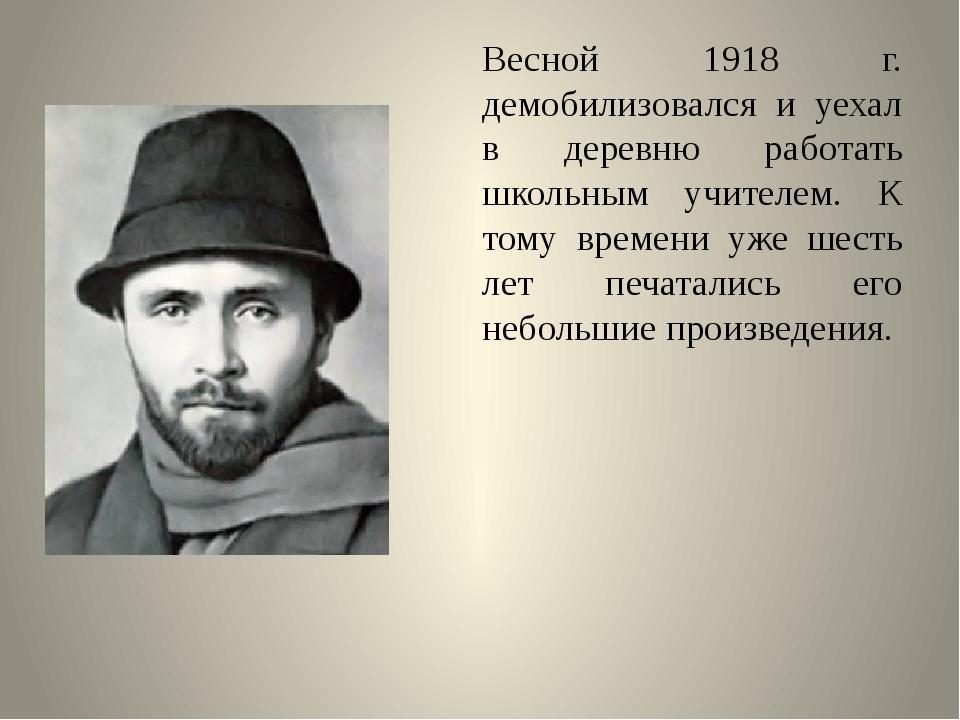 Весной 1918 г. демобилизовался и уехал в деревню работать школьным учителем....