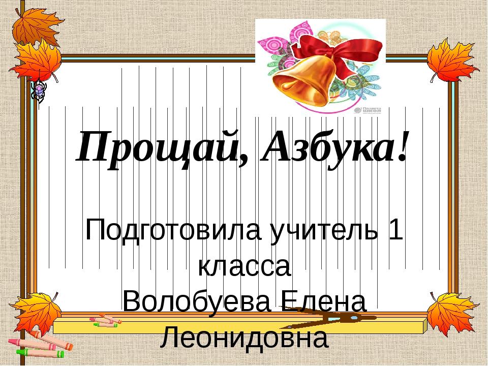 Прощай, Азбука! Подготовила учитель 1 класса Волобуева Елена Леонидовна