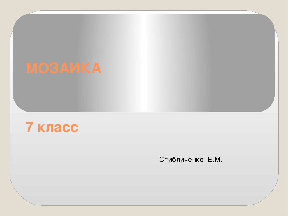 МОЗАИКА 7 класс Стибличенко Е.М.