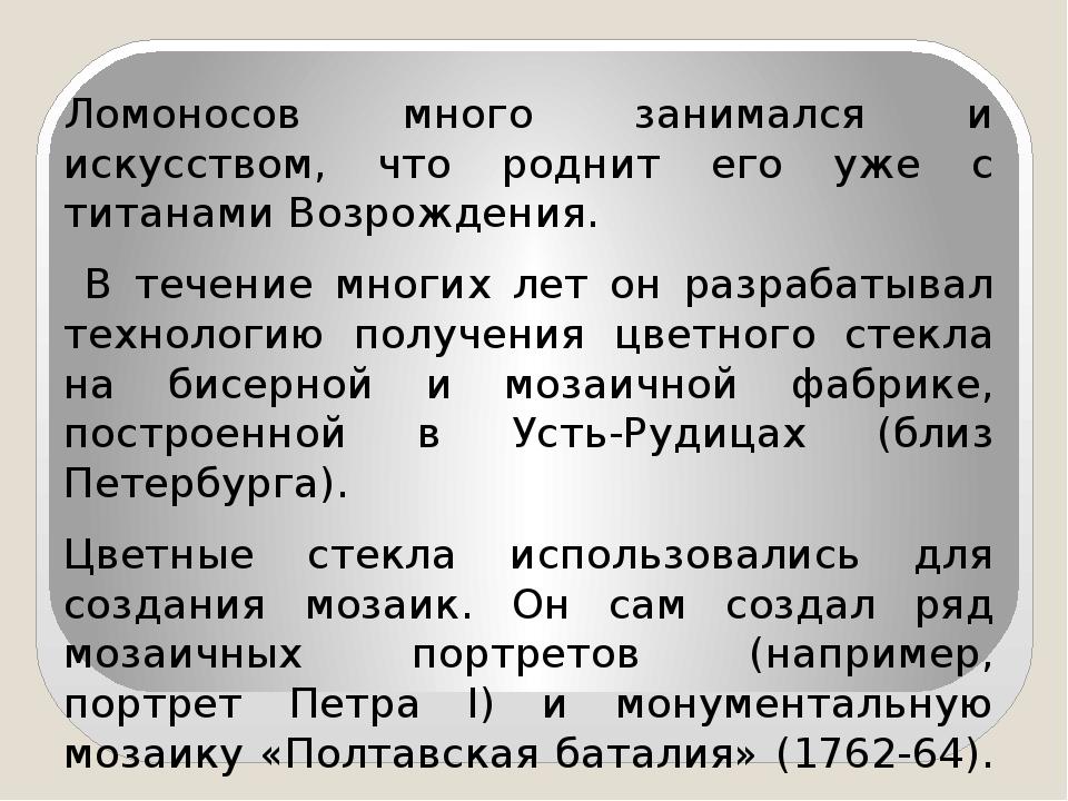 Ломоносов много занимался и искусством, что роднит его уже с титанами Возрожд...