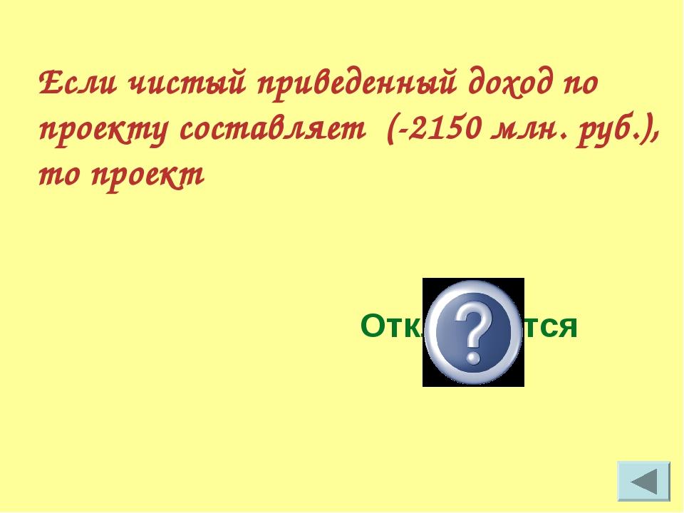 Если чистый приведенный доход по проекту составляет (-2150 млн. руб.), то про...