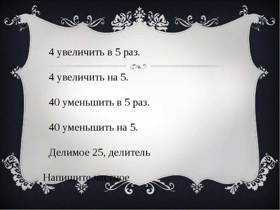 4 увеличить в 5 раз. 4 увеличить на 5. 40 уменьшить в 5 раз. 40 уменьшить...