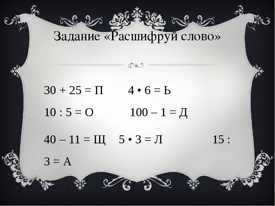 Задание «Расшифруй слово» 30 + 25 = П 4 • 6 = Ь 10 : 5 = О 100 – 1 = Д 40 –...