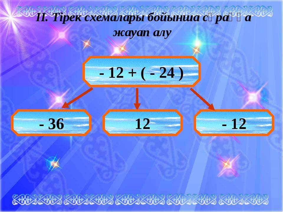 ІІ. Тірек схемалары бойынша сұраққа жауап алу - 12 + ( - 24 ) - 36 12 - 12