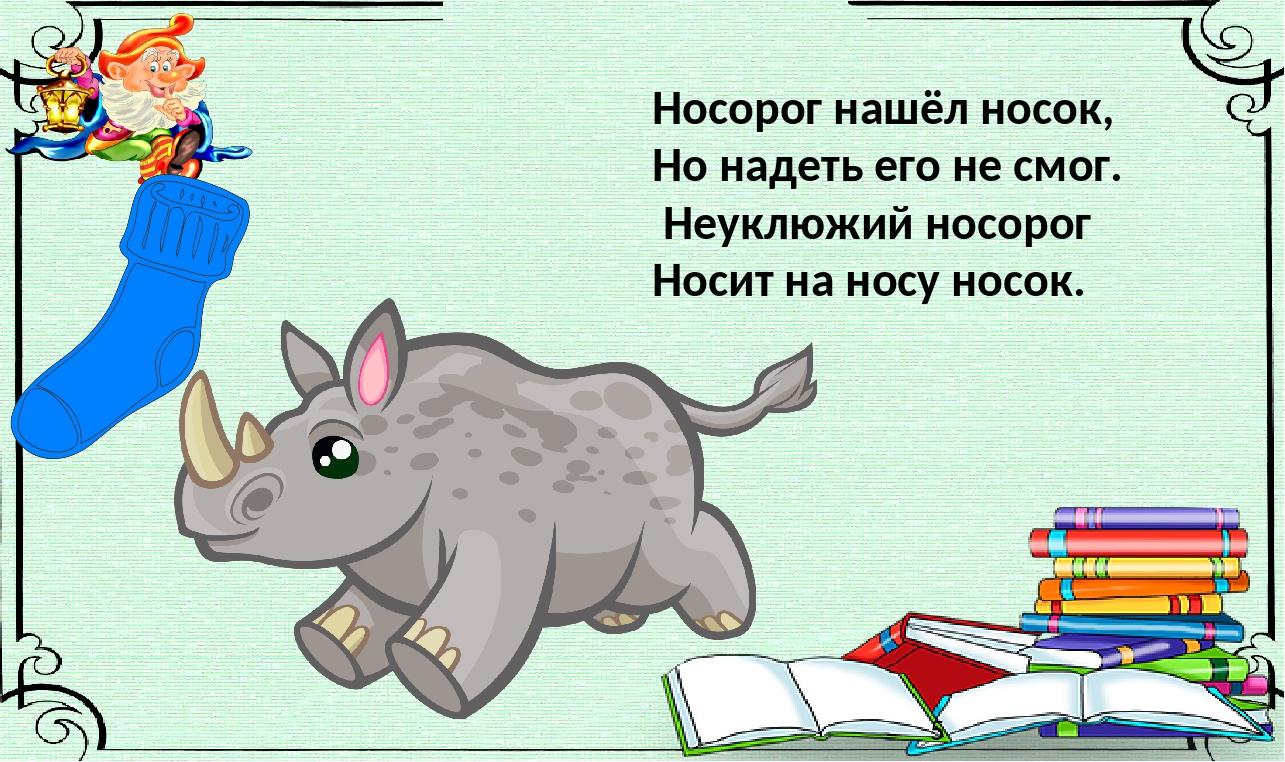 Носорог нашёл носок, Но надеть его не смог. Неуклюжий носорог Носит на носу...
