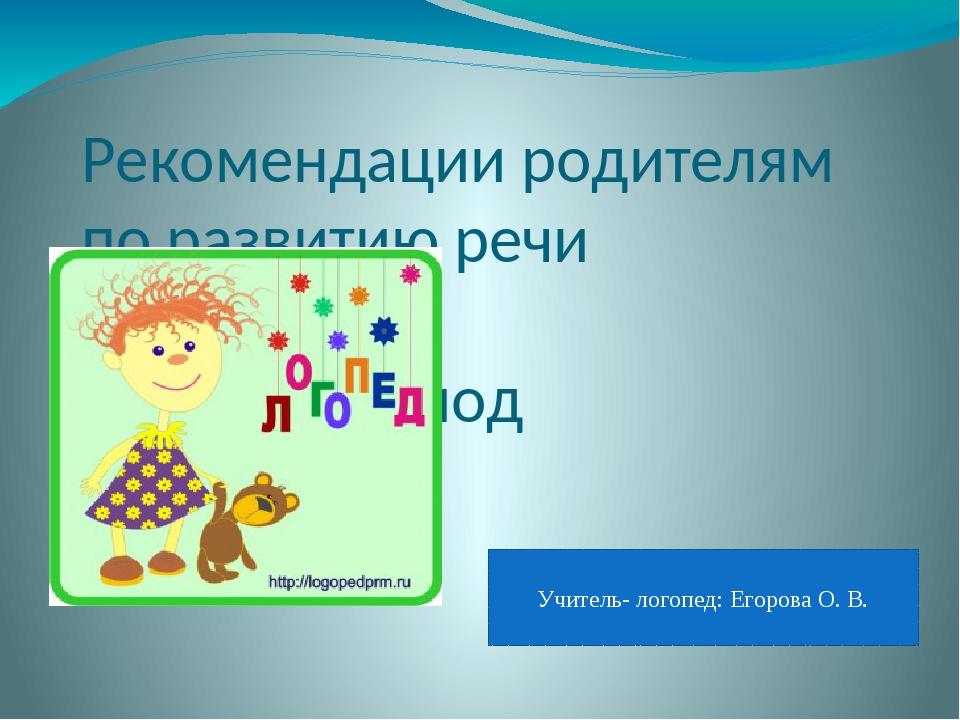 Рекомендации родителям по развитию речи в летний период Учитель- логопед: Его...