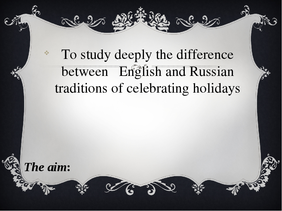 To study deeply the difference between English and Russian traditions of cele...
