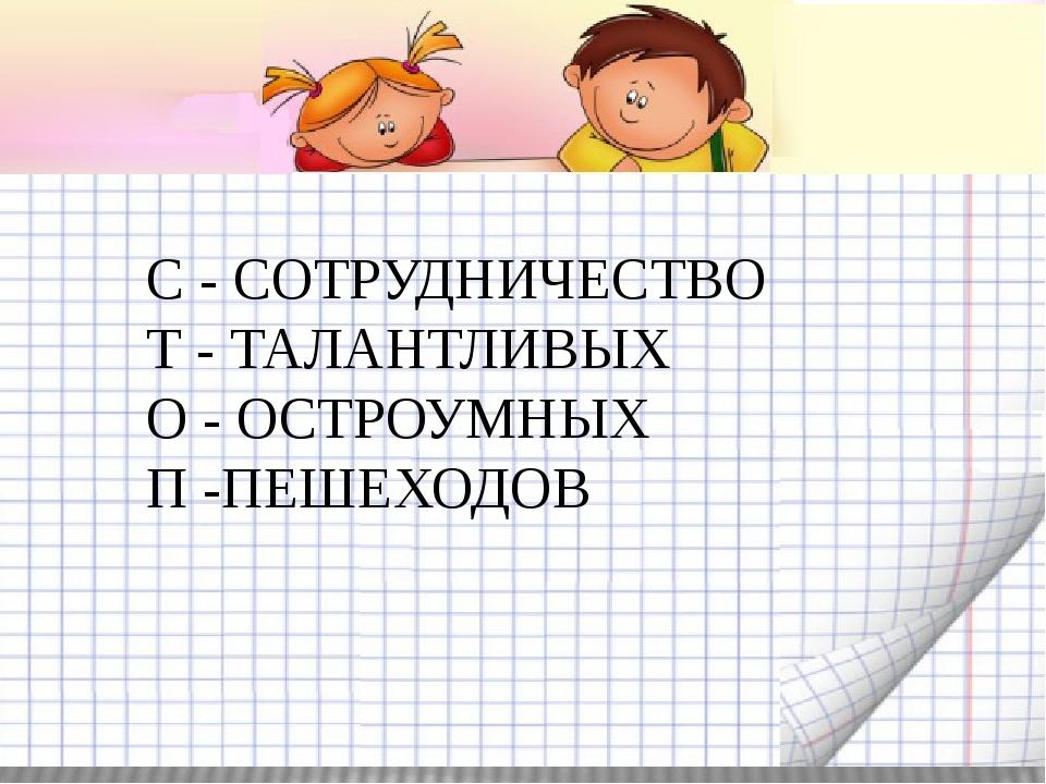 С - СОТРУДНИЧЕСТВО Т - ТАЛАНТЛИВЫХ О - ОСТРОУМНЫХ П -ПЕШЕХОДОВ