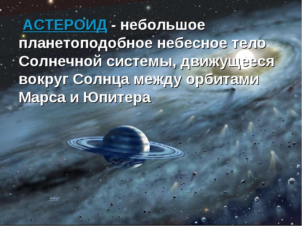 АСТЕРОИД - небольшое планетоподобное небесное тело Солнечной системы, движущ...
