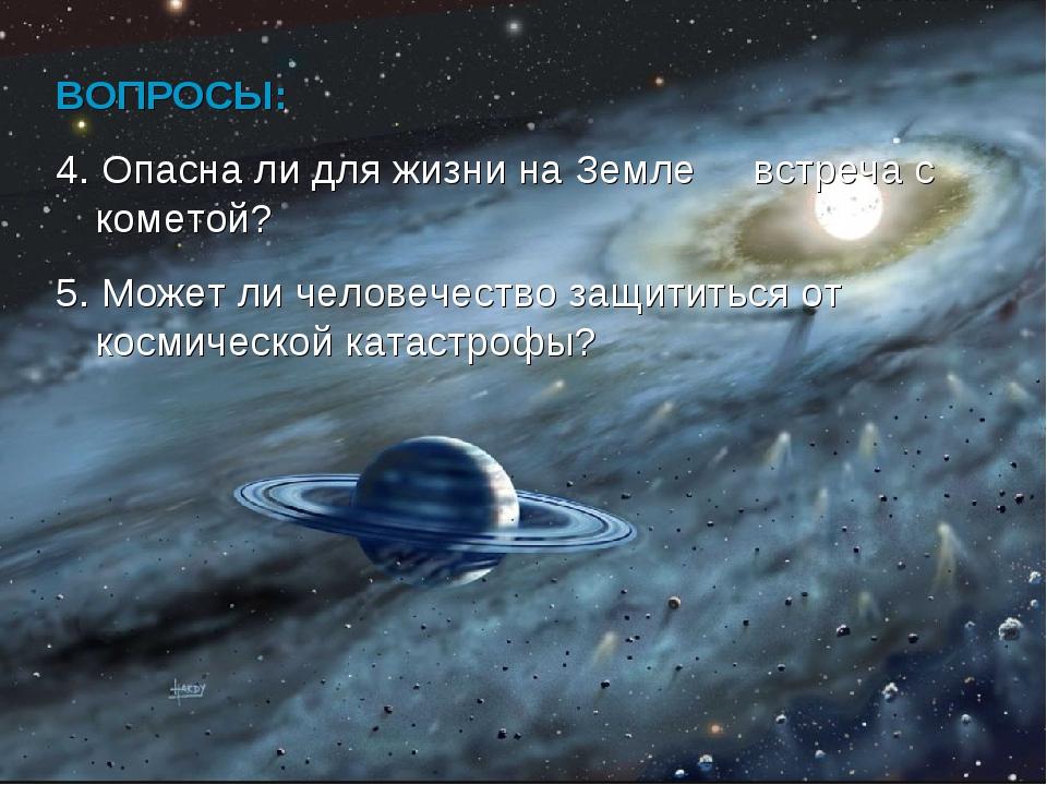 ВОПРОСЫ: 4. Опасна ли для жизни на Земле встреча с кометой? 5. Может ли челов...