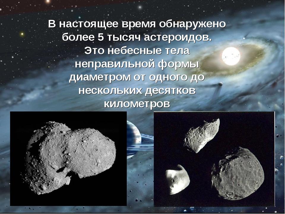 В настоящее время обнаружено более 5 тысяч астероидов. Это небесные тела непр...