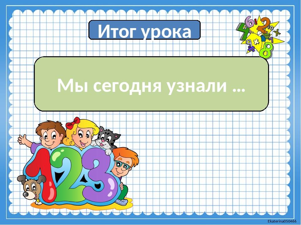 Итог урока Мы сегодня узнали … Ekaterina050466