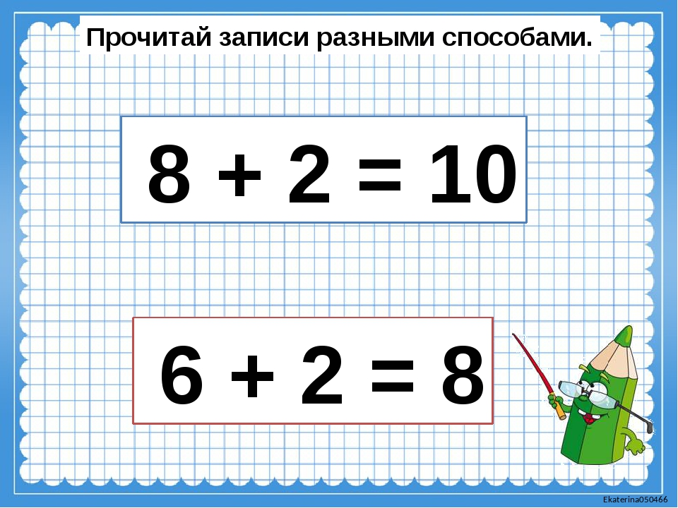 Прочитай записи разными способами. 8 + 2 = 10 6 + 2 = 8 Ekaterina050466