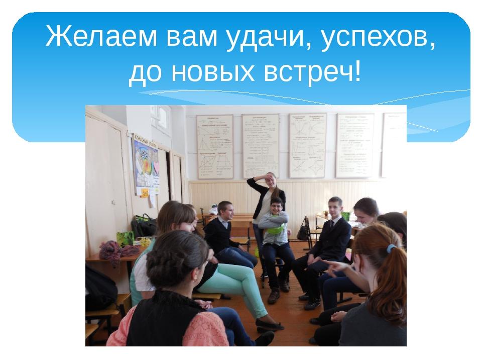Желаем вам удачи, успехов, до новых встреч!