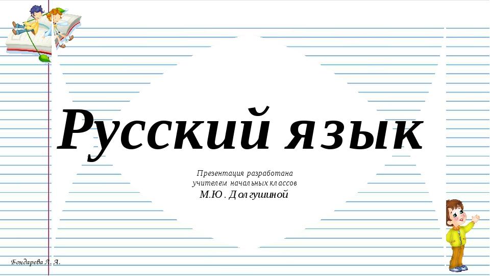 Презентация разработана учителем начальных классов М.Ю. Долгушиной Русский яз...