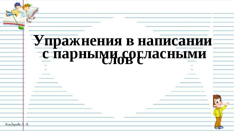 Упражнения в написании слов с с парными согласными Бондарева Л. А.