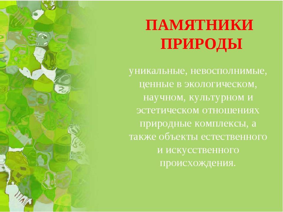 уникальные, невосполнимые, ценные в экологическом, научном, культурном и эсте...