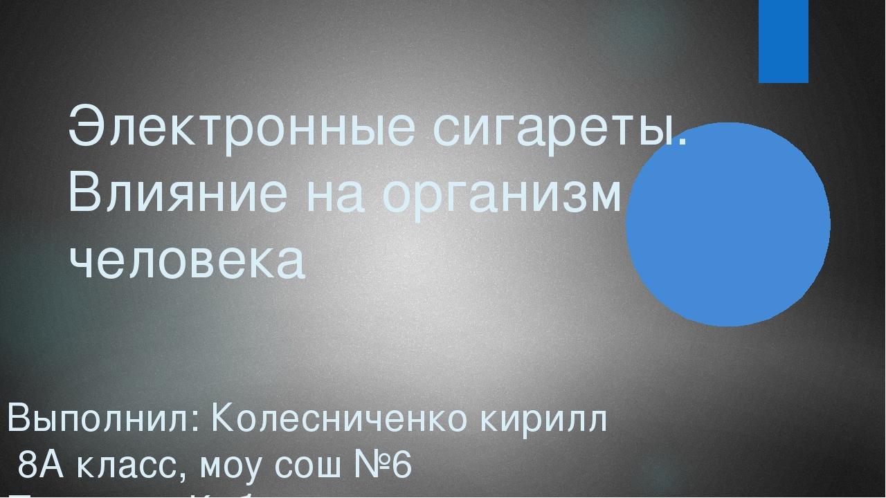 Электронные сигареты. Влияние на организм человека Выполнил: Колесниченко кир...
