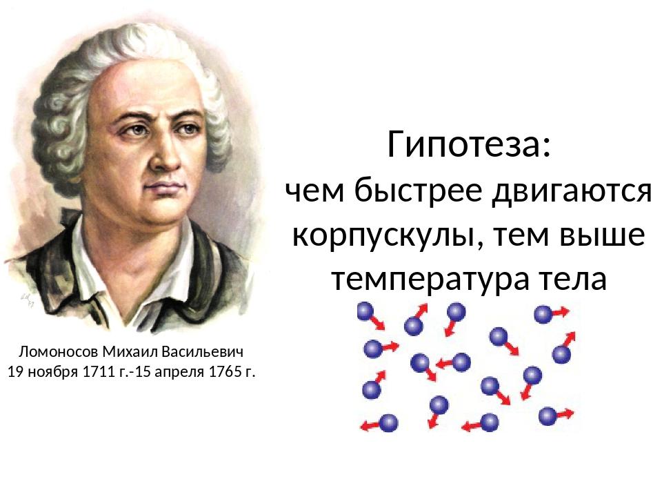 Гипотеза: чем быстрее двигаются корпускулы, тем выше температура тела Ломонос...
