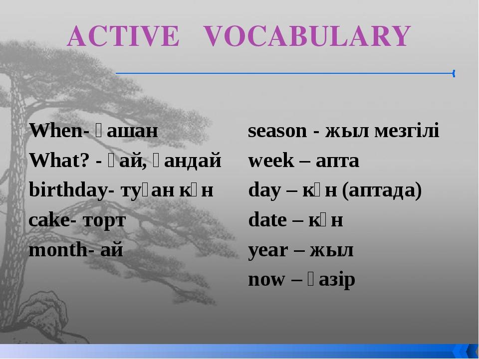ACTIVE VOCABULARY When- қашан What? - қай, қандай birthday- туған күн cak...