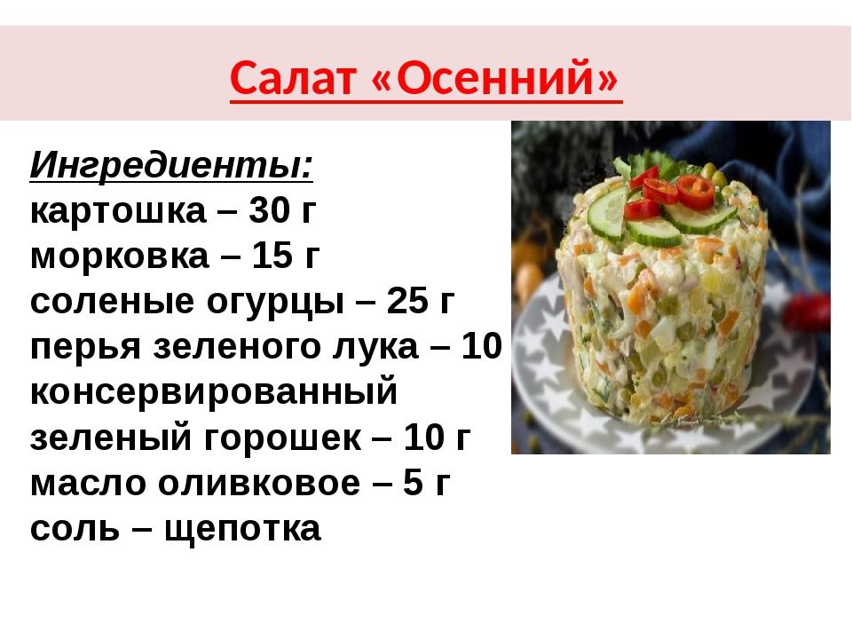 Салат «Осенний» Ингредиенты: картошка – 30 г морковка – 15 г соленые огурцы –...