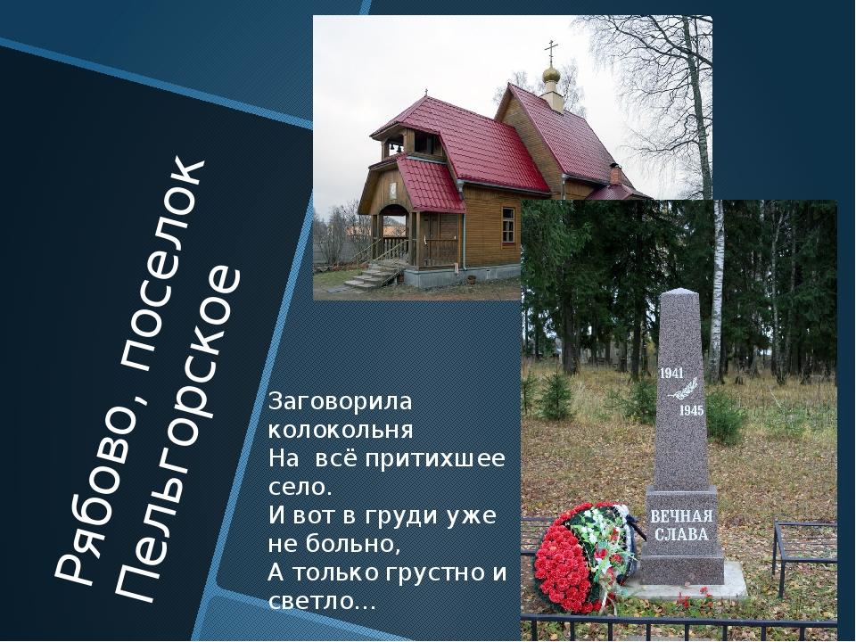 Рябово, поселок Пельгорское Заговорила колокольня На всё притихшее село. И во...