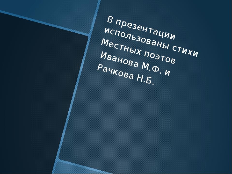 В презентации использованы стихи Местных поэтов Иванова М.Ф. и Рачкова Н.Б.