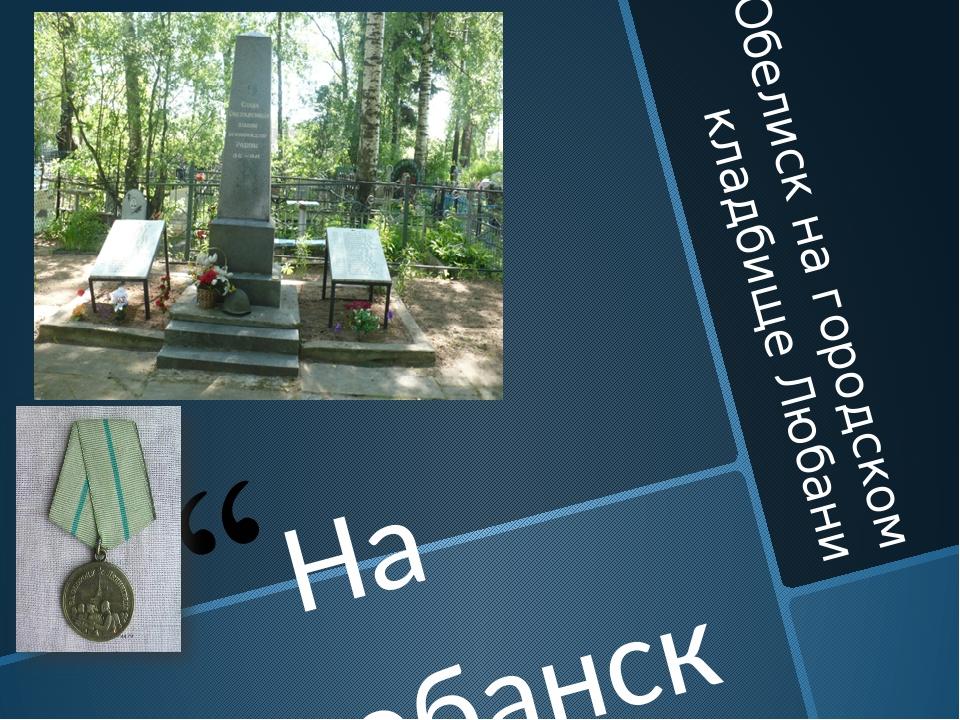 Обелиск на городском кладбище Любани На любанской земле обелиски стоят, И пок...