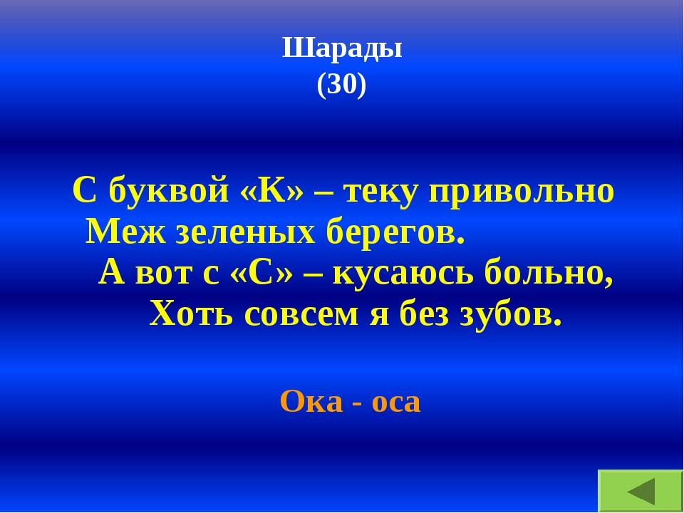 Шарады (30) С буквой «К» – теку привольно Меж зеленых берегов. А вот с «С» –...