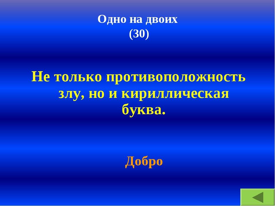Одно на двоих (30) Не только противоположность злу, но и кириллическая буква....
