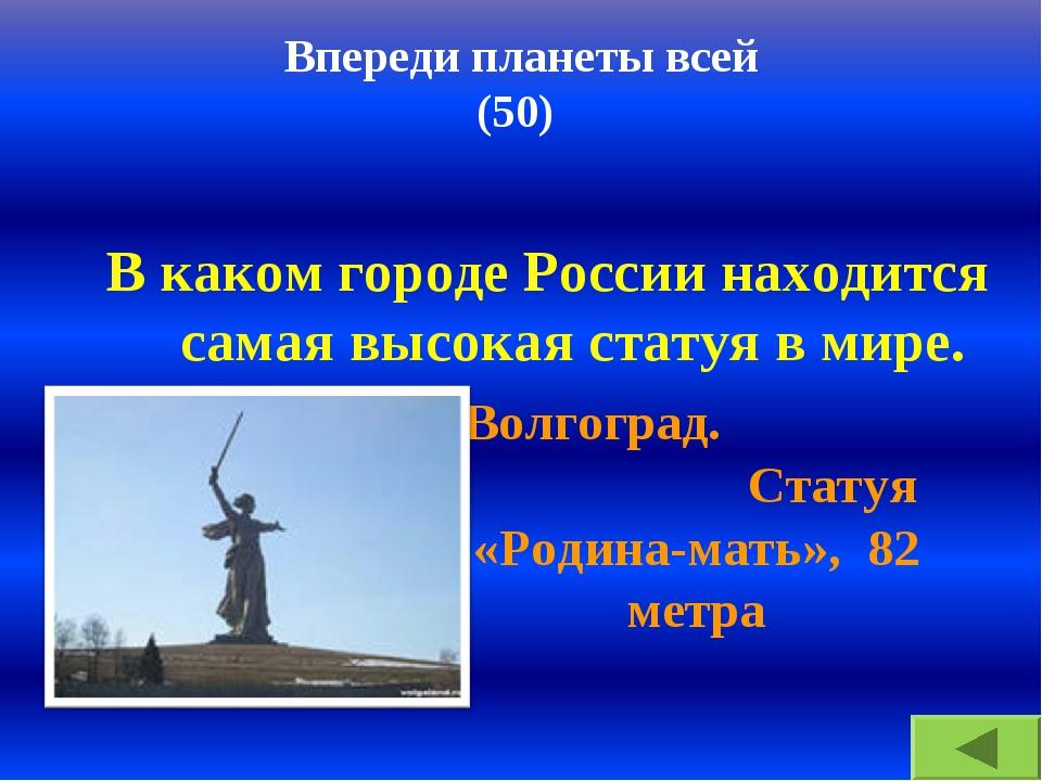 Впереди планеты всей (50) В каком городе России находится самая высокая стату...