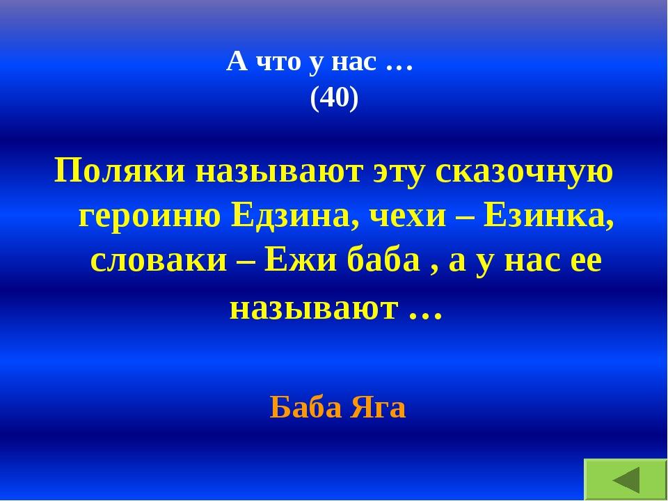 А что у нас … (40) Поляки называют эту сказочную героиню Едзина, чехи – Езинк...
