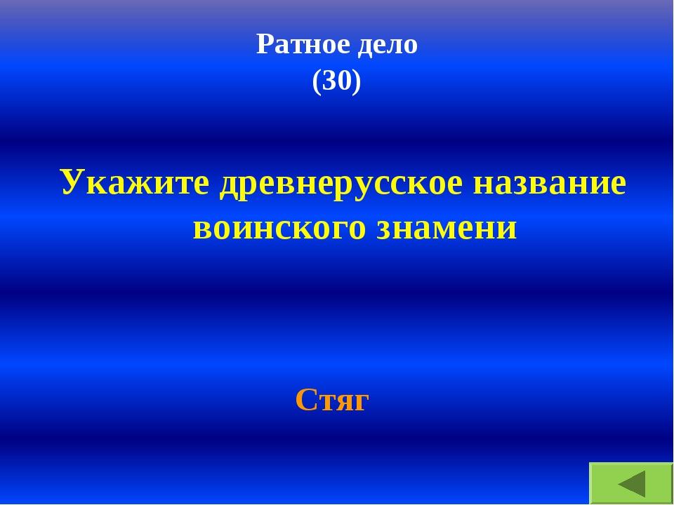 Ратное дело (30) Укажите древнерусское название воинского знамени Стяг