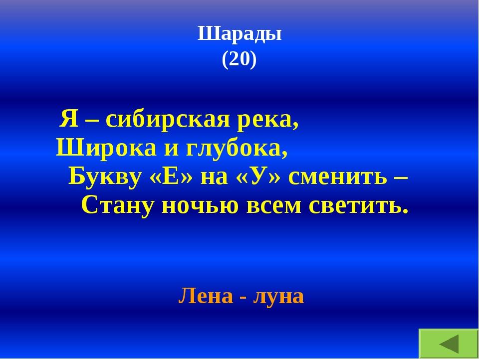 Шарады (20) Я – сибирская река, Широка и глубока, Букву «Е» на «У» сменить –...