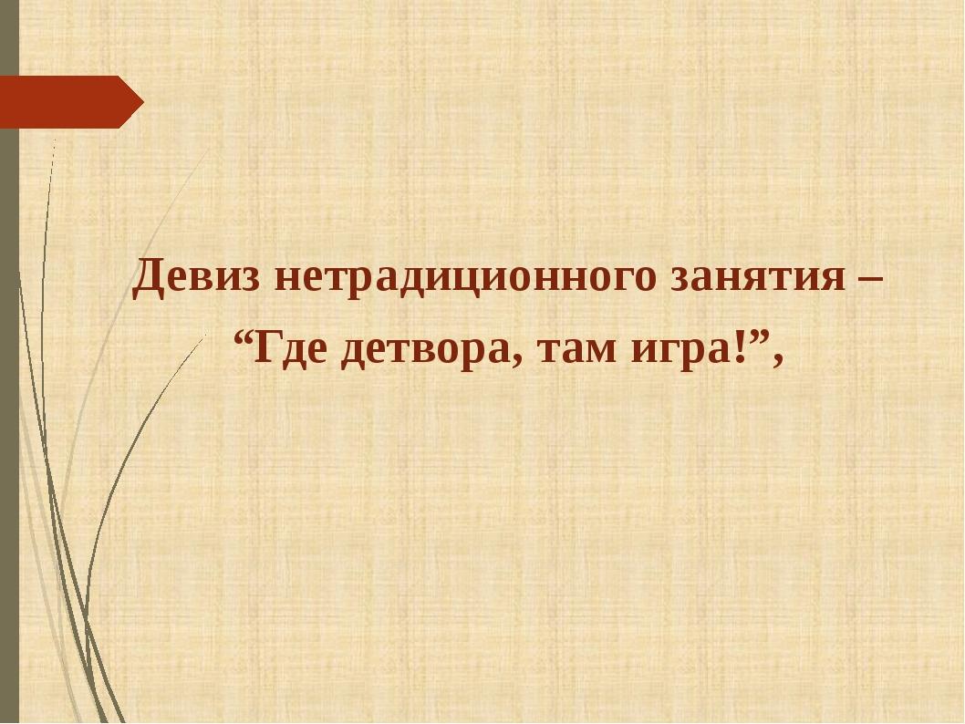 """Девизнетрадиционногозанятия– """"Гдедетвора,тамигра!"""","""