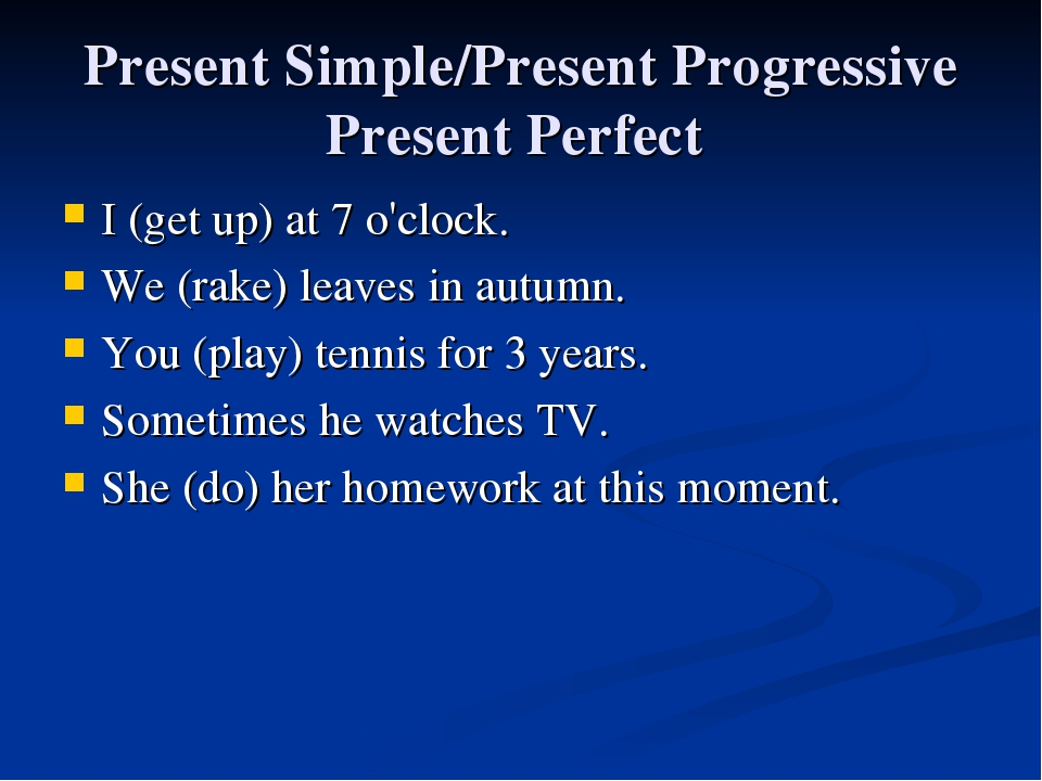 Present Simple/Present Progressive Present Perfect I (get up) at 7 o'clock. W...
