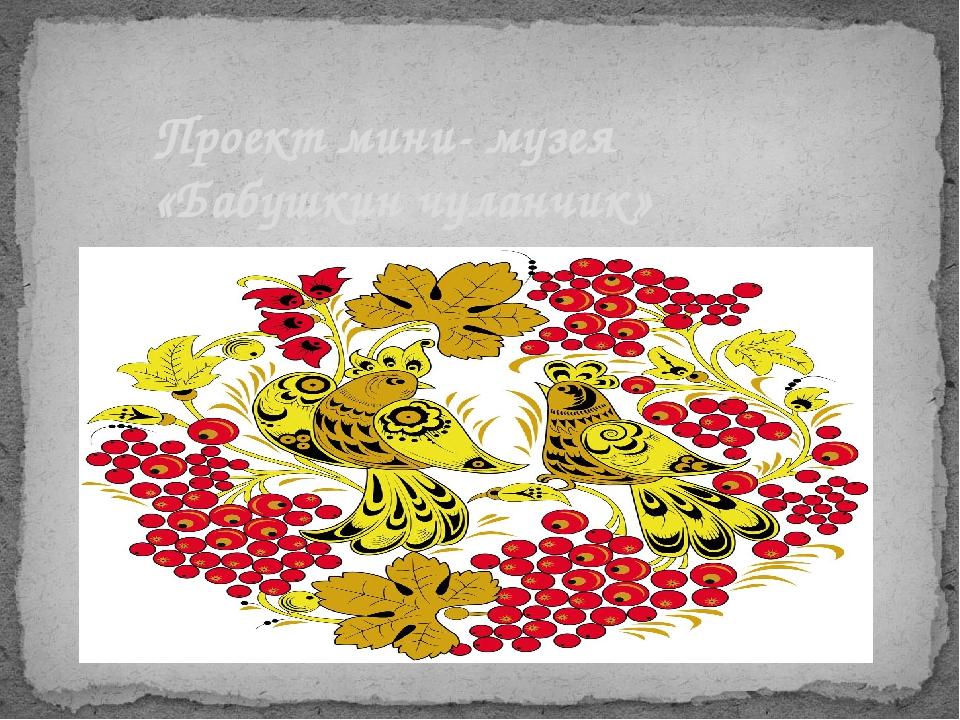 Проект мини- музея «Бабушкин чуланчик»