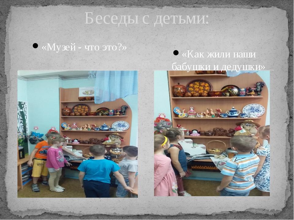 «Музей - что это?» Беседы с детьми: «Как жили наши бабушки и дедушки»
