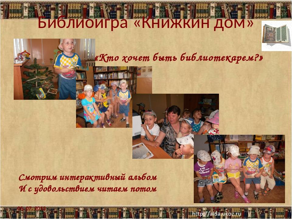 Библиоигра «Книжкин дом» 05. 07. 2013 «Кто хочет быть библиотекарем?» Смотрим...