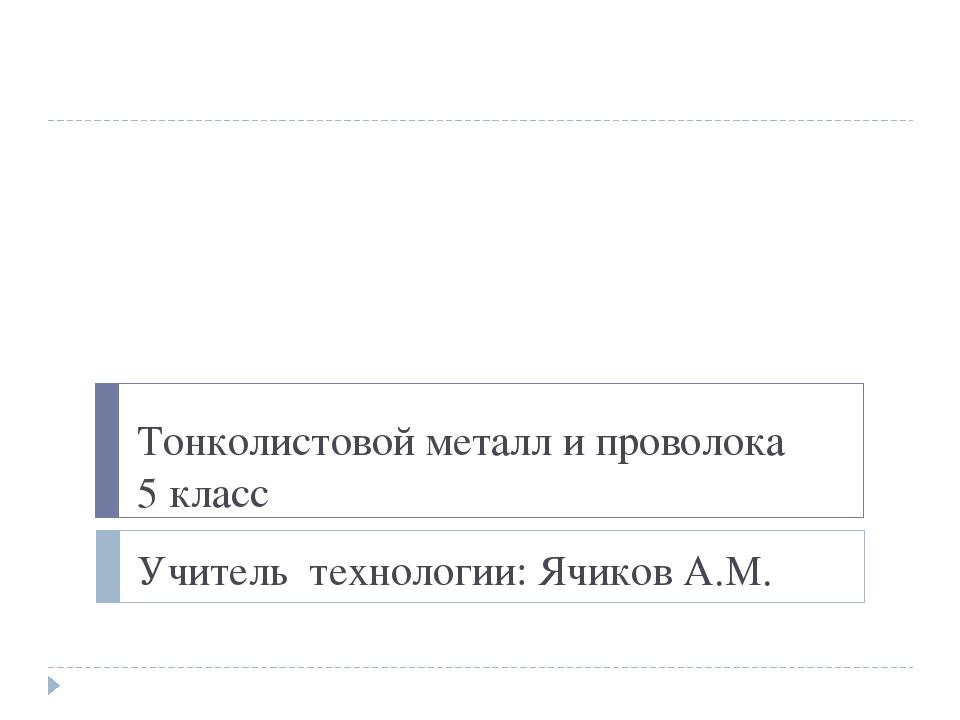 Тонколистовой металл и проволока 5 класс Учитель технологии: Ячиков А.М.