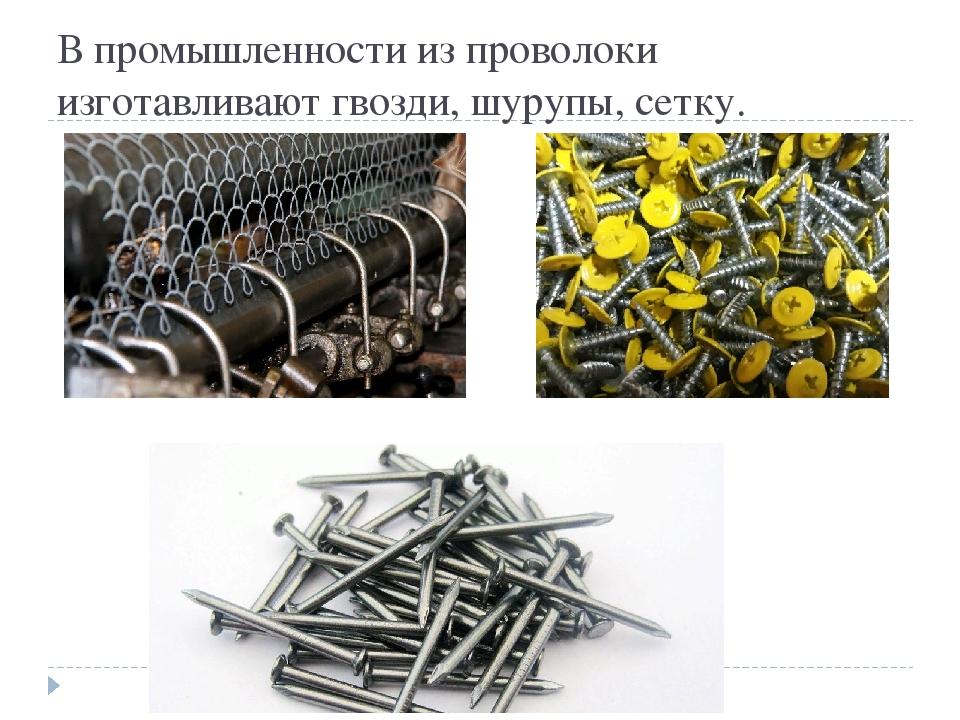 В промышленности из проволоки изготавливают гвозди, шурупы, сетку.