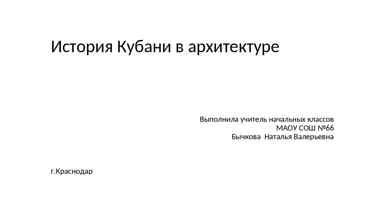 История Кубани в архитектуре Выполнила учитель начальных классов МАОУ СОШ №66...