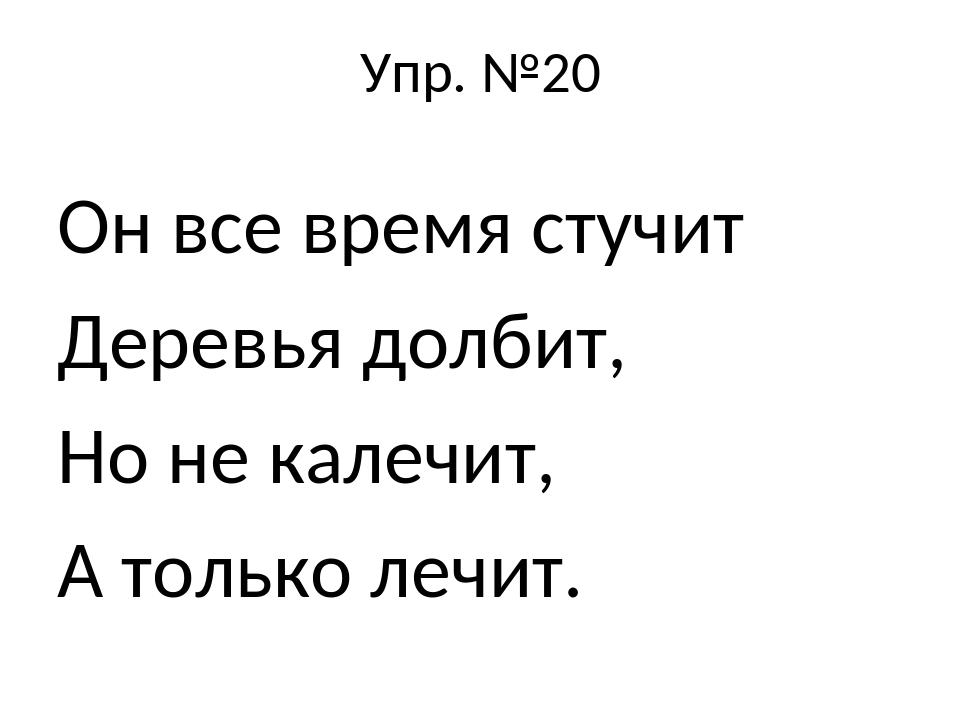 Упр. №20 Он все время стучит Деревья долбит, Но не калечит, А только лечит.